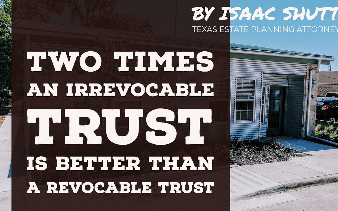 Video: TWO TIMES When An Irrevocable Trust is Better Than A Revocable Trust, from the Perspective of a Texas Estate Planning Attorney
